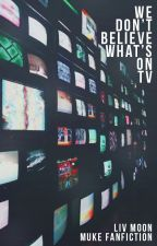 we don't believe what's on tv ☯ muke //short story// by Olivia-Liv
