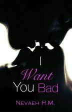 I Want You Bad ❤Complete❤ by NevaehHM