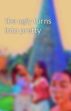 the ugly turns into pretty by clieyn_abby