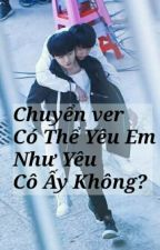 [Chuyển ver / Khải Nguyên] Có Thể Yêu Em Như Cô Ấy Không? by ZhouQingChun0826