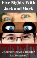 Five nights With Jack and Mark (Jacksepticeye x reader)  by xenazwolf