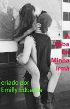 A Baba Da Minha Irmã by EmillyEduarda529