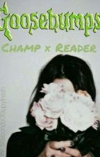 Goosebumps➡ A Champ Fanfiction X Reader    ●Completed● by 5SecondsofDippyfresh