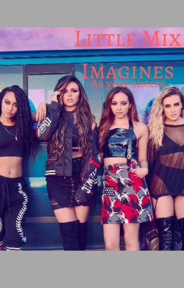 Little Mix Imagines (As your Sister)