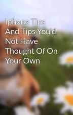 Iphone Tips And Tips You'd Not Have Thought Of On Your Own by eldon79joey