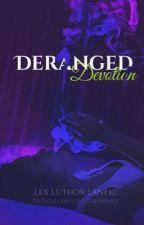 Deranged Devotion (Lex Luthor FanFic) by JazzlynLovesDowney