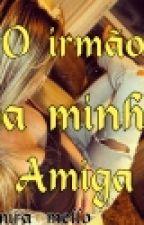 O Irmão Da Minha Amiga by Samira_mello