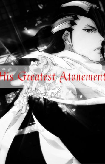 His Greatest Atonement (Byakuya Kuchiki Fanfic) - Aiyra