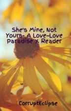 She's Mine, Not Yours- A Love~Love Paradise X Reader by CorruptEclipse