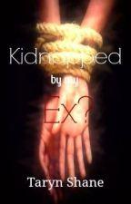 KIDNAPPED BY MY EX? by TarynSavannah