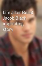 Life after Bella( Jacob Black imprinting story by jacobblack4ever