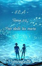 S.E.A - Tome 02 : Par delà les mers by Pignoufette