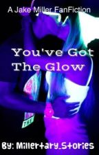 You've Got The Glow (A Jake Miller Fanfiction) [Editing] by Millertary_Stories