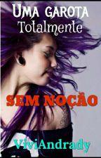 Uma Garota Totalmente Sem Noção. by ViviAndrady