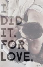 I DID IT, FOR LOVE. by selfdisclosure