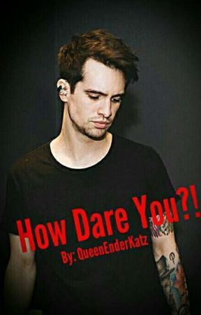 How Dare You?! Brendon Urie X Reader by QueenEnderKatz