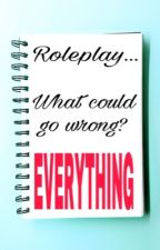 Roleplay, what could go wrong? Everything!!(rants/problems) by Carolynthe70schick