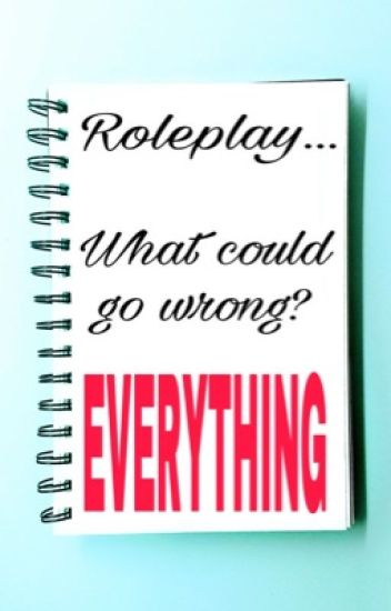 Roleplay, what could go wrong? Everything!!(rants/problems)