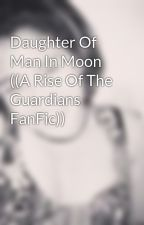 Daughter Of Man In Moon  ((A Rise Of The Guardians FanFic)) by SpartanWolfe116