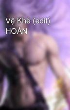 Vệ Khê (edit) HOÀN by withoutyourlove