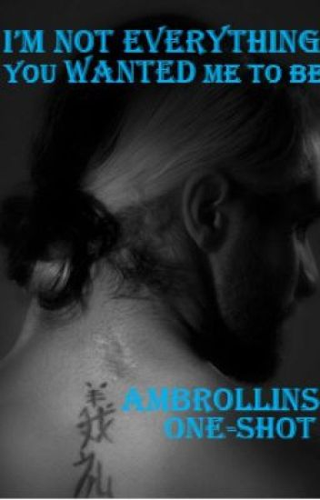 I'm Not Everything You Wanted Me To Be (Ambrollins Fanfiction)
