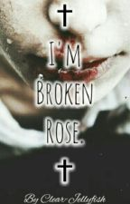 † I'm Broken Rose. †  by Clear-Jellyfish