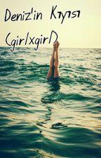 Deniz'in Kıyısı (GirlxGirl) by brokenpeoplee