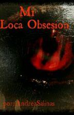 Mi Loca Obsesion by AndreaSalinas657