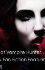 That Damn Hot Vampire Hunter (A Zayn Malik Fan Fiction) (AU) *Discontinued* by Gothicwriter28