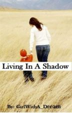 Living In A Shadow by GirlWithA_Dream