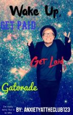 Wake Up, Get Paid, Get Laid, Gatorade by anxietyattheclub123