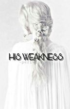 His Weakness✔ by -periwinkles-
