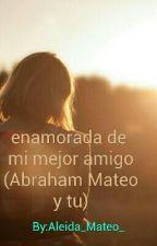 Enamorada De Mi Mejor Amigo( Abraham Mateo Y Tu) by Aleida_Mateo_