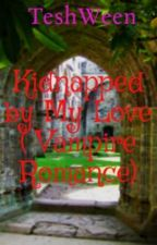 Kidnapped by My Love ( Vampire Romance) by TeshWeen