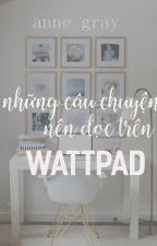 Những Câu Chuyện Nên Đọc Trên Wattpad (Stories U Should Read On Wattpad) by AnneGrayx