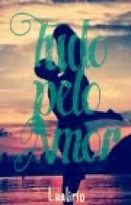 Tudo Pelo Amor by lualirio