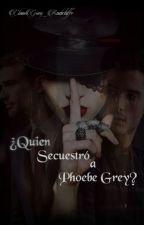 ¿Quien Secuestro a Phoebe Grey? by ClauGrey_Radcliffe