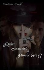 ¿Quien Secuestro a Phoebe Grey? by ClauGrey_Radcliffe
