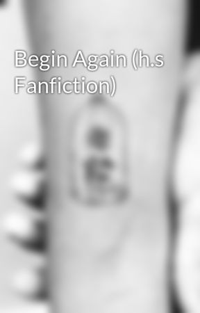 Begin Again (h.s Fanfiction) by CrazyMofoFG