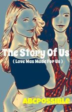 The Story Of Us ( Love Was Made For Us ) [Completed] by abcpossible