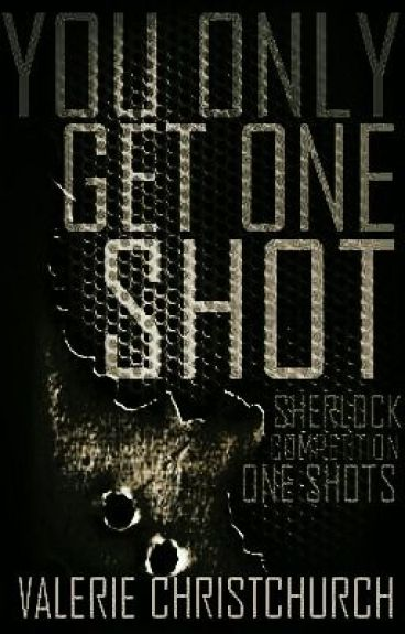You Only Get One Shot-SHERLOCK Competition Oneshots by -GrandLarceny-