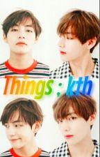 Things; kth by sugarpink13
