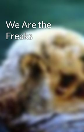We Are the Freaks by yourfavoritedork