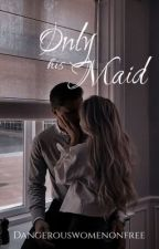 Only His Maid  by dangerouswomenonfree
