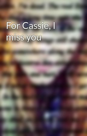 For Cassie, I miss you by littlemissnoname