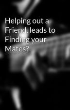 Helping out a Friend, leads to Finding your Mates? by queenmay56