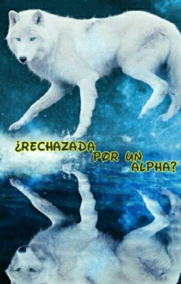 ¿Rechazada Por Un Alpha?  [PAUSADA]