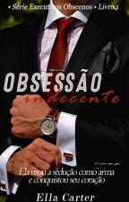 Obsessão Indecente • Série Executivos Obscenos • Livro 1 by Gabs_Mello