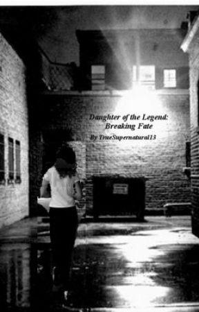 Daughter of the Legend: Breaking Fate by TrueSupernatural13