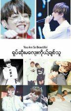 You're so beautiful(ရုပ္ဆိုးမေလးကိုယ္႔ခ်စ္သူ) by TaeNue95